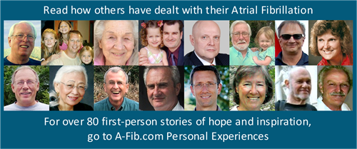 Read how others have dealt with their A-Fib - see 'Personal Experiences' for stories of hope and inspiration.