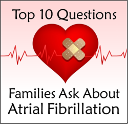 The Top 10 Questions Families Ask About Atrial Fibrillation from A-Fib.com