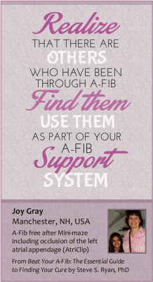 Realize there are others who have been through A-Fib. Find them, use them as part of your A-Fib support system.